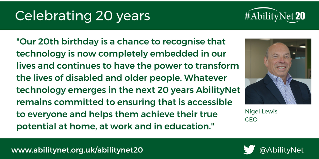 """Our 20th birthday is a chance to recognise that technology is now completely embedded in our lives and continues to have the power to transform the lives of disabled and older people. Whatever technology emerges in the next 20 years AbilityNet remains committed to ensuring that is accessible to everyone and helps them achieve their true potential at home, at work and in education.""  Nigel Lewis, CEO, AbilityNet"